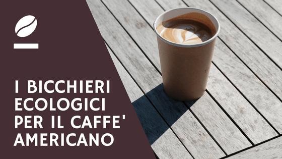 I bicchieri ecologici per il caffè americano take away - blog