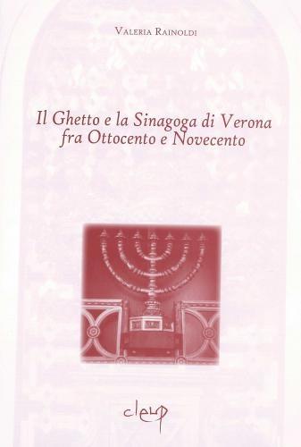 Il Ghetto e la Sinagoga di Verona fra Ottocento e Novecento.