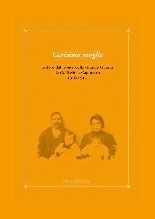 Carisima moglie - Lettere dal fronte della Grande Guerra da Ca' Savio a Caporetto 1916-1917
